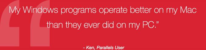 My Windows programs operate better on my Mac than they ever did on my PC. - Ken, Parallels User
